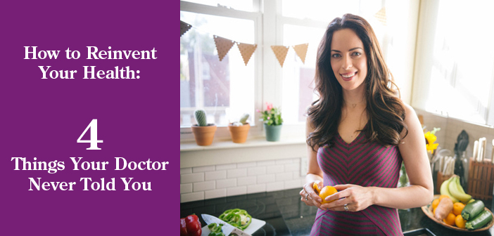How to Reinvent Your Health: 4 Things Your Doctor Never Told You